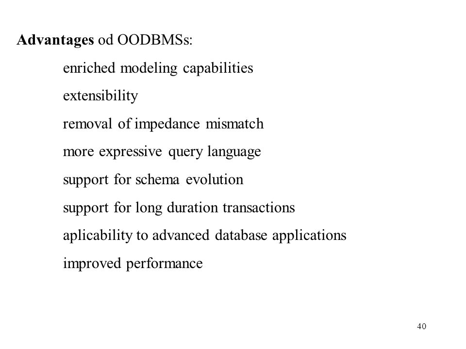40 Advantages od OODBMSs: enriched modeling capabilities extensibility removal of impedance mismatch more expressive query language support for schema evolution support for long duration transactions aplicability to advanced database applications improved performance