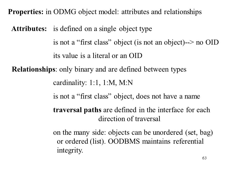 63 Properties: in ODMG object model: attributes and relationships Attributes: is defined on a single object type is not a first class object (is not an object)--> no OID its value is a literal or an OID Relationships: only binary and are defined between types cardinality: 1:1, 1:M, M:N is not a first class object, does not have a name traversal paths are defined in the interface for each direction of traversal on the many side: objects can be unordered (set, bag) or ordered (list).