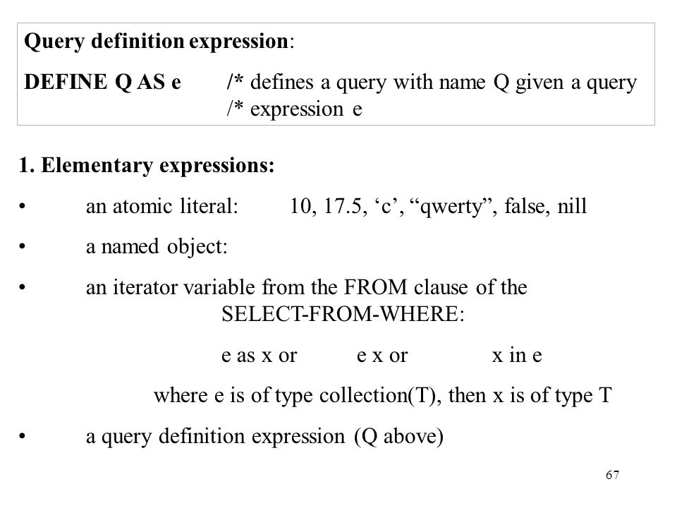 67 Query definition expression: DEFINE Q AS e /* defines a query with name Q given a query /* expression e 1.