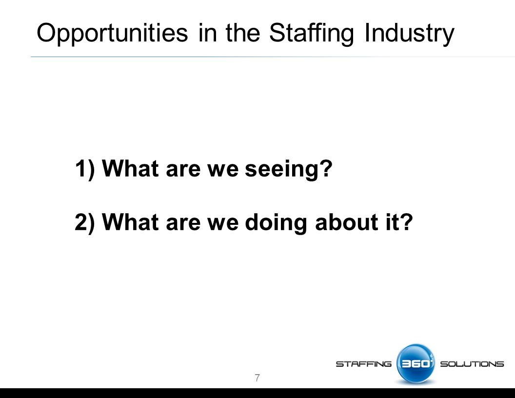 1) What are we seeing 2) What are we doing about it 7 Opportunities in the Staffing Industry