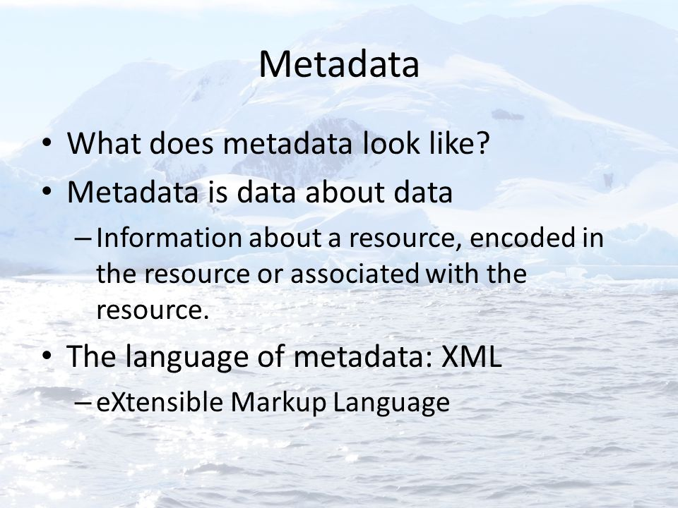 Metadata What does metadata look like? Metadata is data about data – Information about a resource, encoded in the resource or associated with the reso