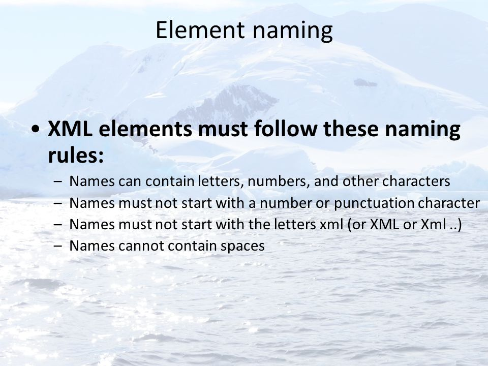 Element naming XML elements must follow these naming rules: –Names can contain letters, numbers, and other characters –Names must not start with a num