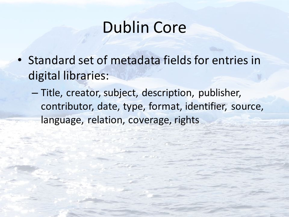 Dublin Core Standard set of metadata fields for entries in digital libraries: – Title, creator, subject, description, publisher, contributor, date, ty