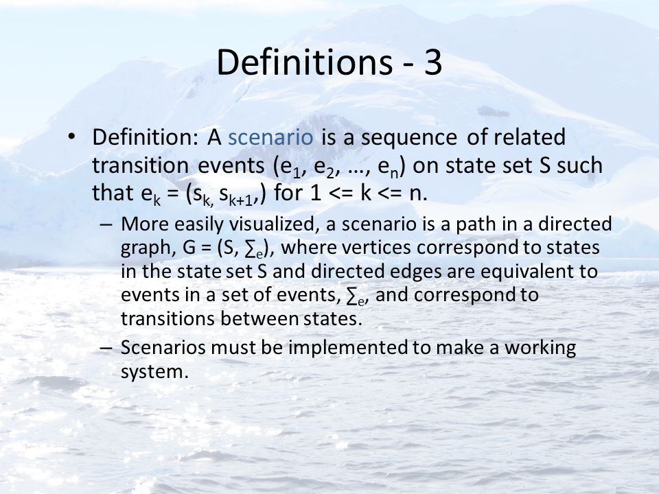 Definitions - 3 Definition: A scenario is a sequence of related transition events (e 1, e 2, …, e n ) on state set S such that e k = (s k, s k+1,) for