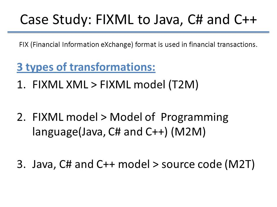 Case Study: FIXML to Java, C# and C++ 3 types of transformations: 1.FIXML XML > FIXML model (T2M) 2.FIXML model > Model of Programming language(Java, C# and C++) (M2M) 3.Java, C# and C++ model > source code (M2T) FIX (Financial Information eXchange) format is used in financial transactions.
