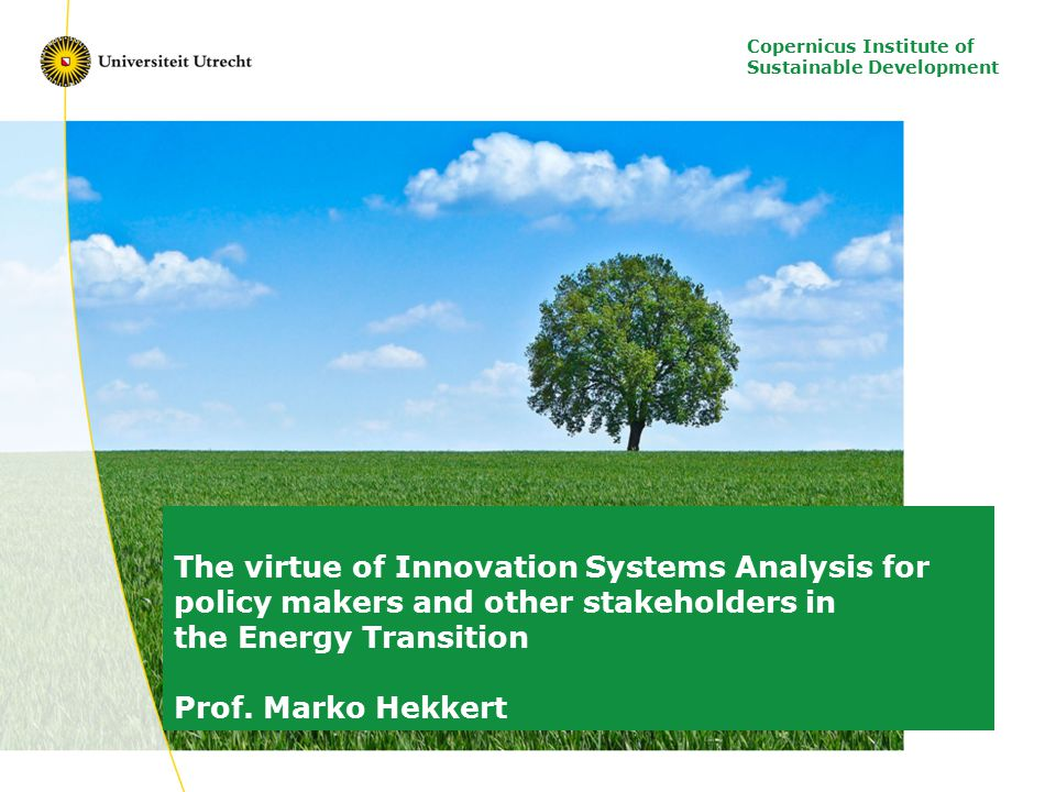 Copernicus Institute of Sustainable Development The virtue of Innovation Systems Analysis for policy makers and other stakeholders in the Energy Transition Prof.