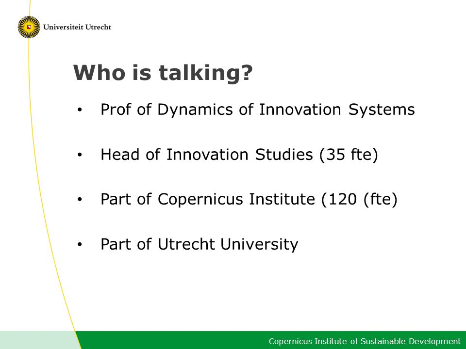 Copernicus Institute of Sustainable Development Who is talking? Prof of Dynamics of Innovation Systems Head of Innovation Studies (35 fte) Part of Cop