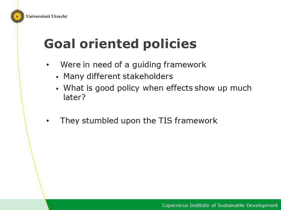 Copernicus Institute of Sustainable Development Goal oriented policies Were in need of a guiding framework  Many different stakeholders  What is good policy when effects show up much later.