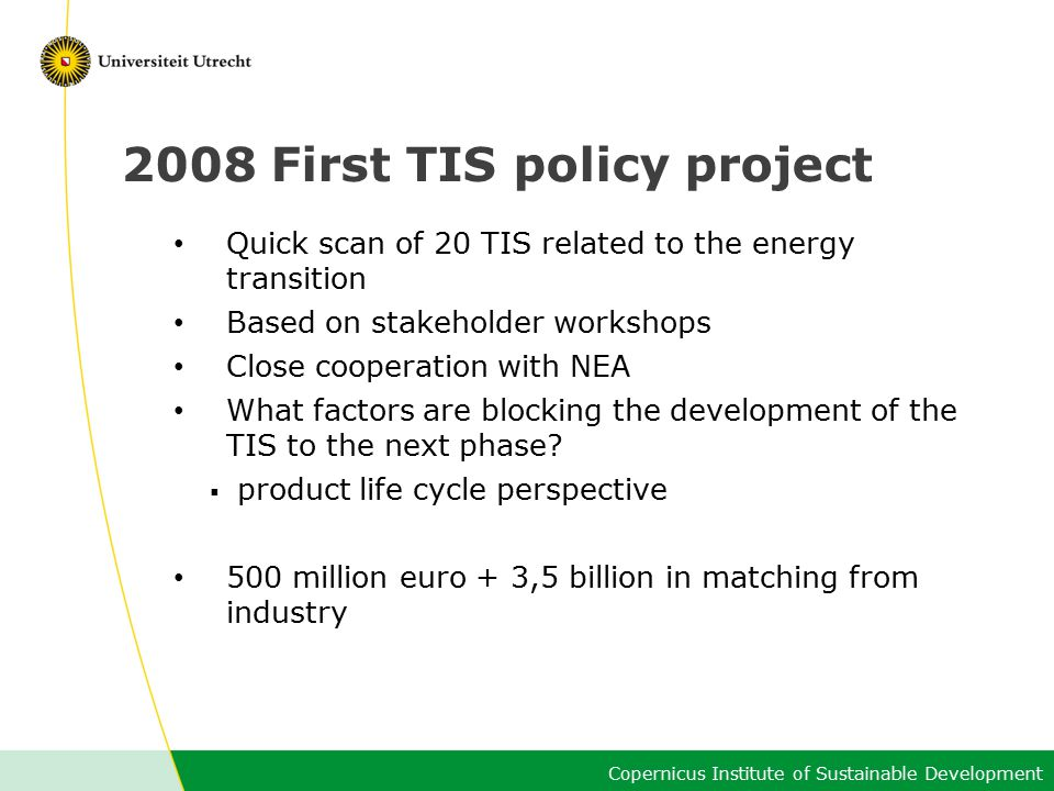 Copernicus Institute of Sustainable Development 2008 First TIS policy project Quick scan of 20 TIS related to the energy transition Based on stakeholder workshops Close cooperation with NEA What factors are blocking the development of the TIS to the next phase.