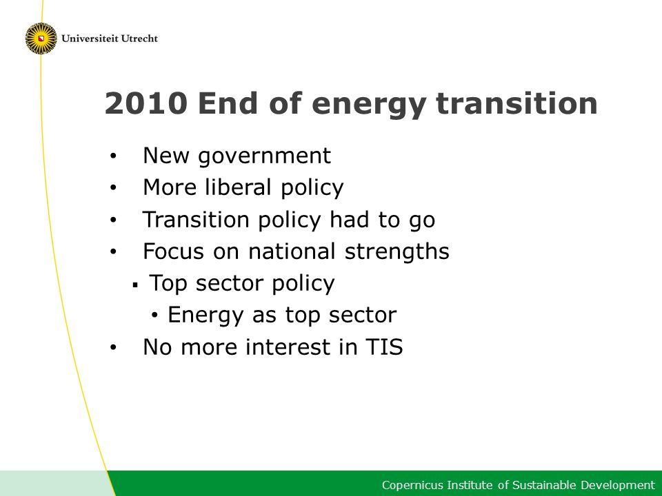 Copernicus Institute of Sustainable Development 2010 End of energy transition New government More liberal policy Transition policy had to go Focus on national strengths  Top sector policy Energy as top sector No more interest in TIS