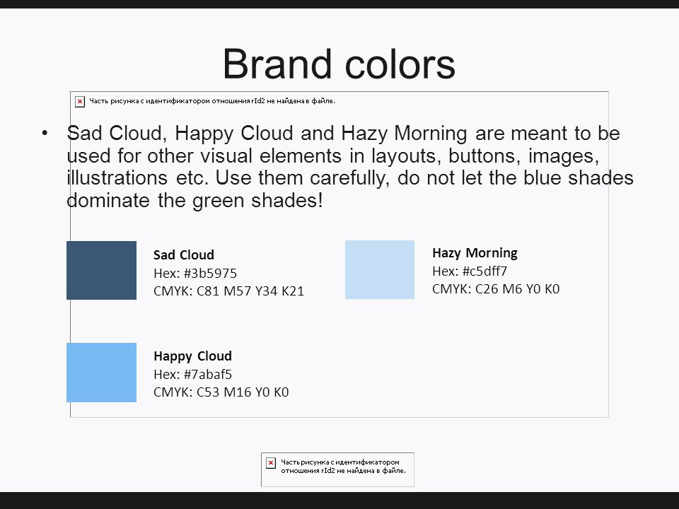 Brand colors Sad Cloud, Happy Cloud and Hazy Morning are meant to be used for other visual elements in layouts, buttons, images, illustrations etc.