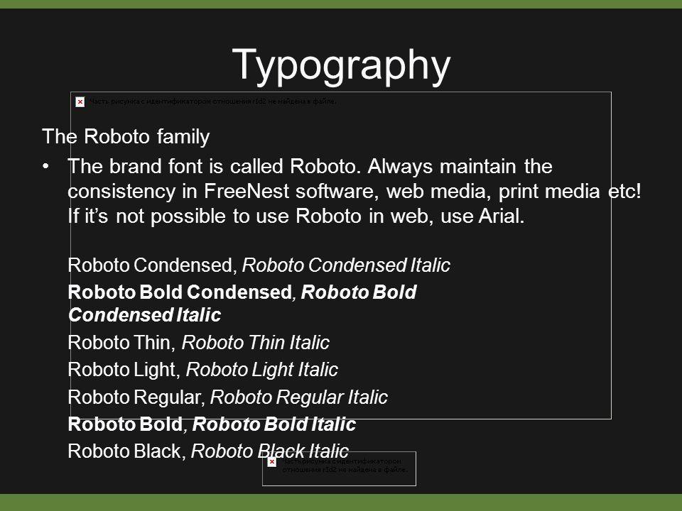 Typography Roboto Condensed, Roboto Condensed Italic Roboto Bold Condensed, Roboto Bold Condensed Italic Roboto Thin, Roboto Thin Italic Roboto Light, Roboto Light Italic Roboto Regular, Roboto Regular Italic Roboto Bold, Roboto Bold Italic Roboto Black, Roboto Black Italic The Roboto family The brand font is called Roboto.
