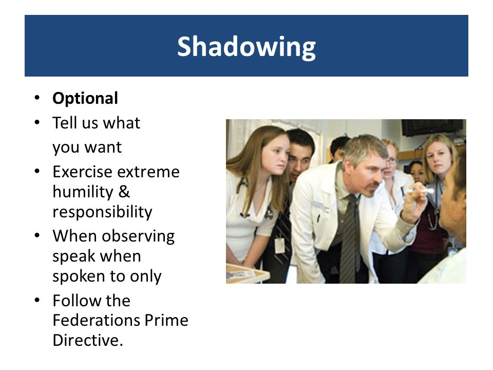 Shadowing Optional Tell us what you want Exercise extreme humility & responsibility When observing speak when spoken to only Follow the Federations Prime Directive.