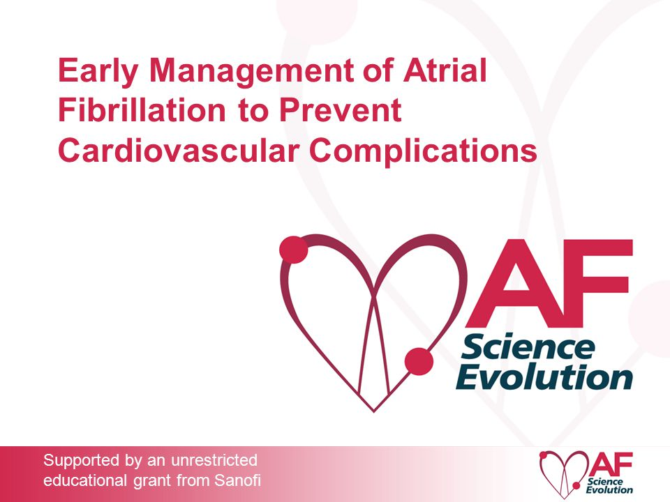 Early Management of Atrial Fibrillation to Prevent Cardiovascular Complications Supported by an unrestricted educational grant from Sanofi