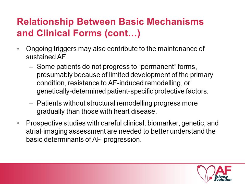 Relationship Between Basic Mechanisms and Clinical Forms (cont…) Ongoing triggers may also contribute to the maintenance of sustained AF.