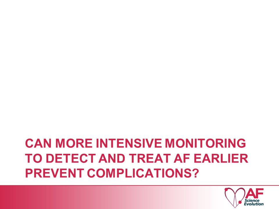 CAN MORE INTENSIVE MONITORING TO DETECT AND TREAT AF EARLIER PREVENT COMPLICATIONS