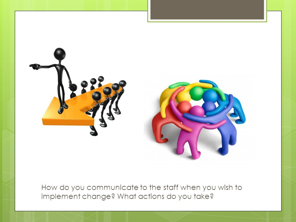 How do you communicate to the staff when you wish to implement change? What actions do you take?