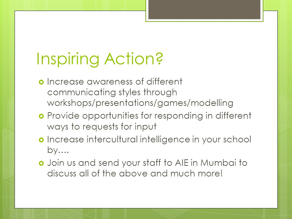 Inspiring Action?  Increase awareness of different communicating styles through workshops/presentations/games/modelling  Provide opportunities for r