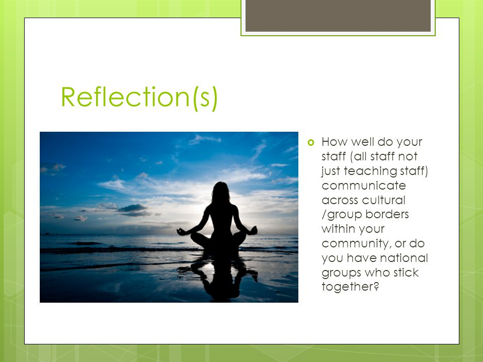 Reflection(s)  How well do your staff (all staff not just teaching staff) communicate across cultural /group borders within your community, or do you have national groups who stick together?