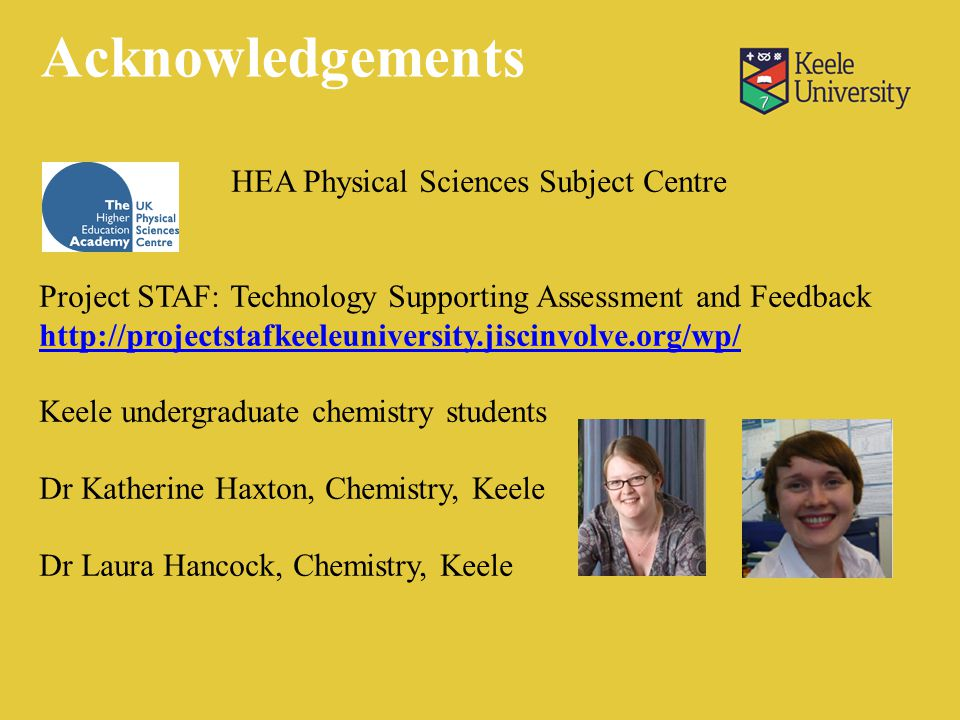 HEA Physical Sciences Subject Centre Project STAF: Technology Supporting Assessment and Feedback http://projectstafkeeleuniversity.jiscinvolve.org/wp/ Keele undergraduate chemistry students Dr Katherine Haxton, Chemistry, Keele Dr Laura Hancock, Chemistry, Keele Acknowledgements