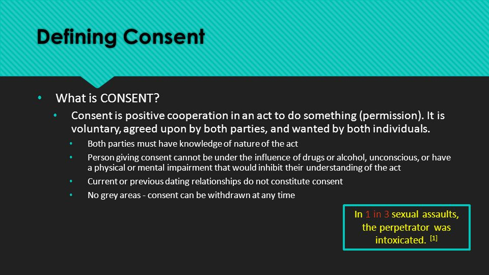 Defining Consent What is CONSENT? Consent is positive cooperation in an act to do something (permission). It is voluntary, agreed upon by both parties