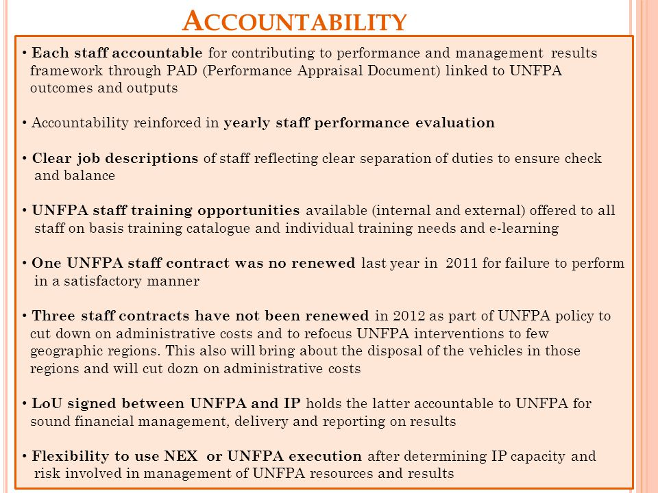 A CCOUNTABILITY Each Each staff accountable for contributing to performance and management results framework through PAD (Performance Appraisal Document) linked to UNFPA outcomes and outputs Accountability reinforced in yearly staff performance evaluation Clear job descriptions of staff reflecting clear separation of duties to ensure check and balance UNFPA staff training opportunities available (internal and external) offered to all staff on basis training catalogue and individual training needs and e-learning One UNFPA staff contract was no renewed last year in 2011 for failure to perform in a satisfactory manner Three staff contracts have not been renewed in 2012 as part of UNFPA policy to cut down on administrative costs and to refocus UNFPA interventions to few geographic regions.