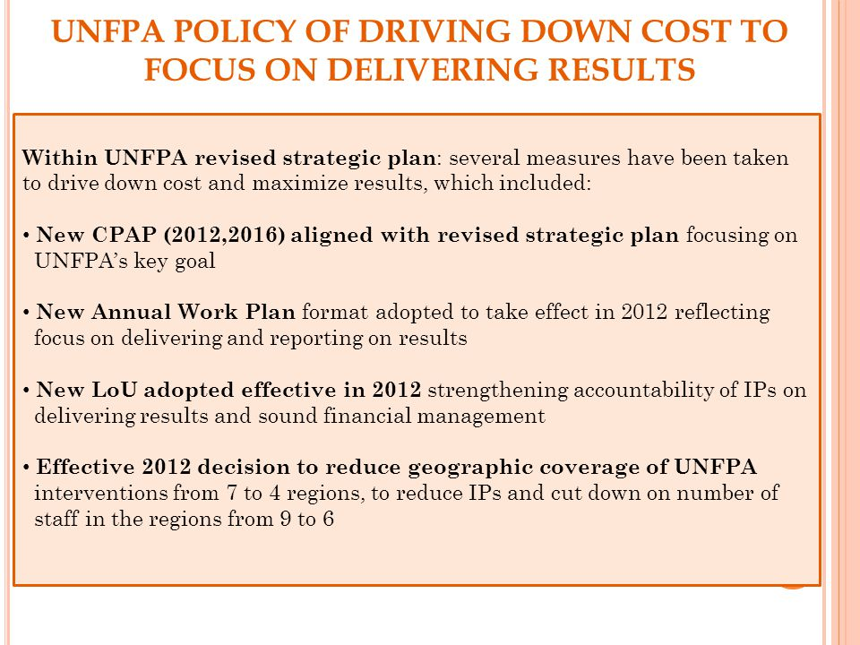 Within UNFPA revised strategic plan : several measures have been taken to drive down cost and maximize results, which included: New CPAP (2012,2016) aligned with revised strategic plan focusing on UNFPA's key goal New Annual Work Plan format adopted to take effect in 2012 reflecting focus on delivering and reporting on results New LoU adopted effective in 2012 strengthening accountability of IPs on delivering results and sound financial management Effective 2012 decision to reduce geographic coverage of UNFPA interventions from 7 to 4 regions, to reduce IPs and cut down on number of staff in the regions from 9 to 6