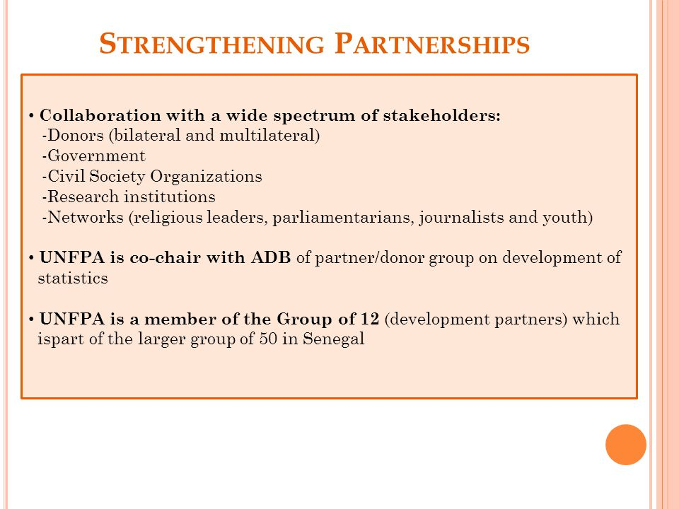 S TRENGTHENING P ARTNERSHIPS Collaboration with a wide spectrum of stakeholders: -Donors (bilateral and multilateral) -Government -Civil Society Organizations -Research institutions -Networks (religious leaders, parliamentarians, journalists and youth) UNFPA is co-chair with ADB of partner/donor group on development of statistics UNFPA is a member of the Group of 12 (development partners) which ispart of the larger group of 50 in Senegal