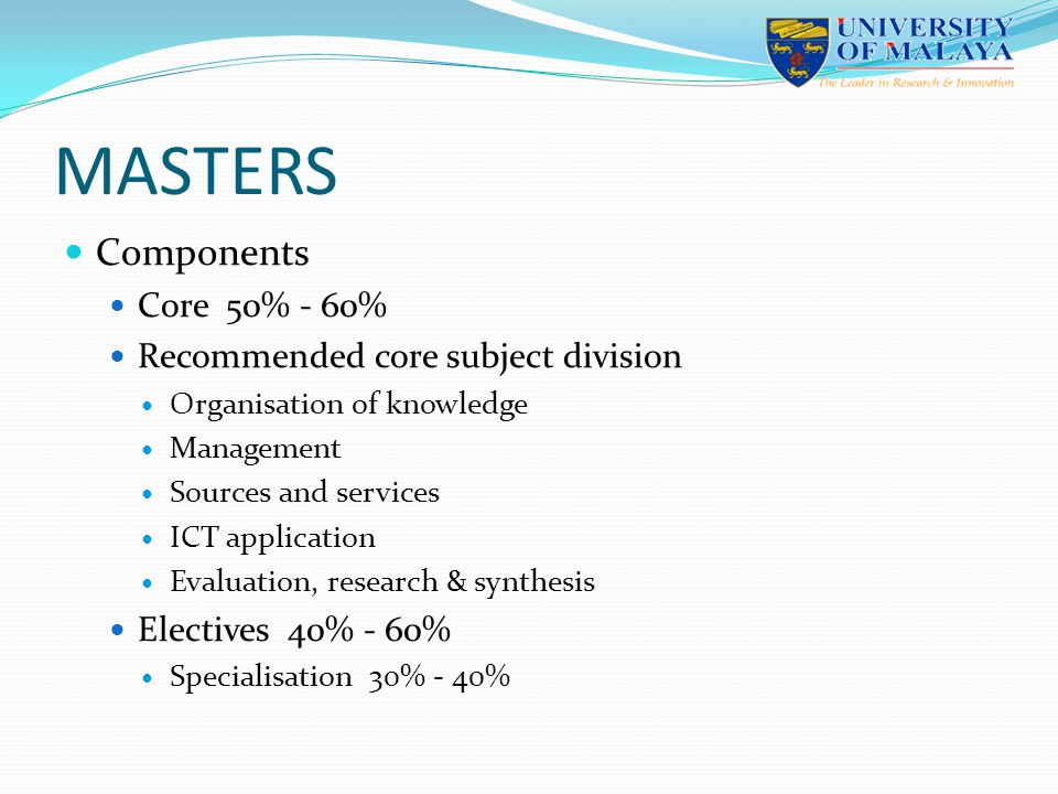 MASTERS Components Core 50% - 60% Recommended core subject division Organisation of knowledge Management Sources and services ICT application Evaluati