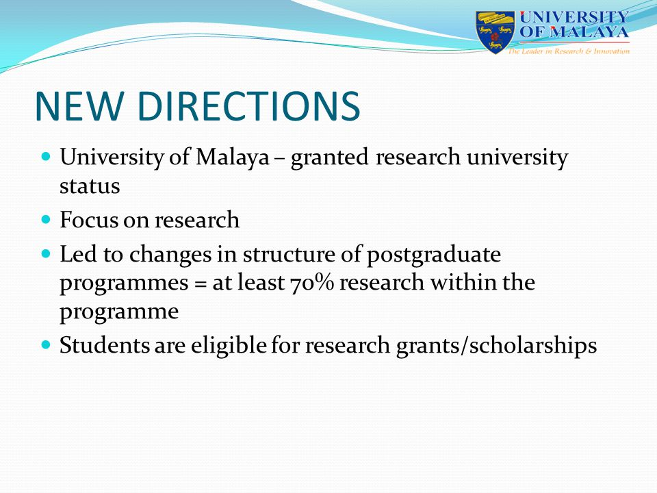 NEW DIRECTIONS University of Malaya – granted research university status Focus on research Led to changes in structure of postgraduate programmes = at least 70% research within the programme Students are eligible for research grants/scholarships