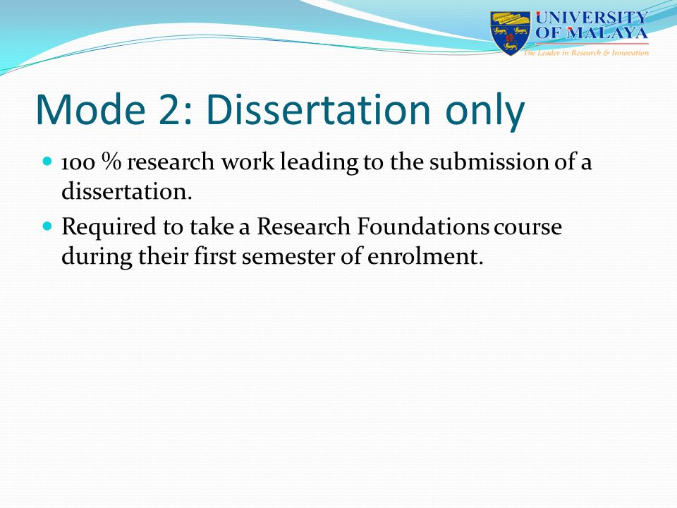 Mode 2: Dissertation only 100 % research work leading to the submission of a dissertation. Required to take a Research Foundations course during their