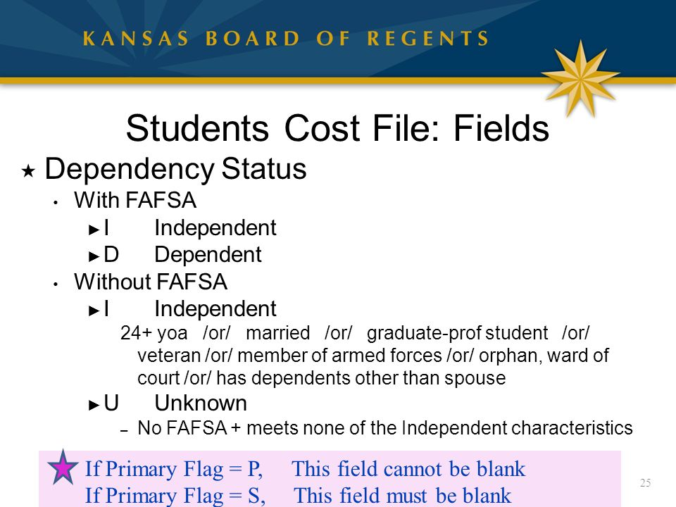 Students Cost File: Fields  Dependency Status With FAFSA ► I Independent ► DDependent Without FAFSA ► I Independent 24+ yoa /or/ married /or/ graduate-prof student /or/ veteran /or/ member of armed forces /or/ orphan, ward of court /or/ has dependents other than spouse ► UUnknown – No FAFSA + meets none of the Independent characteristics 25 If Primary Flag = P, This field cannot be blank If Primary Flag = S, This field must be blank