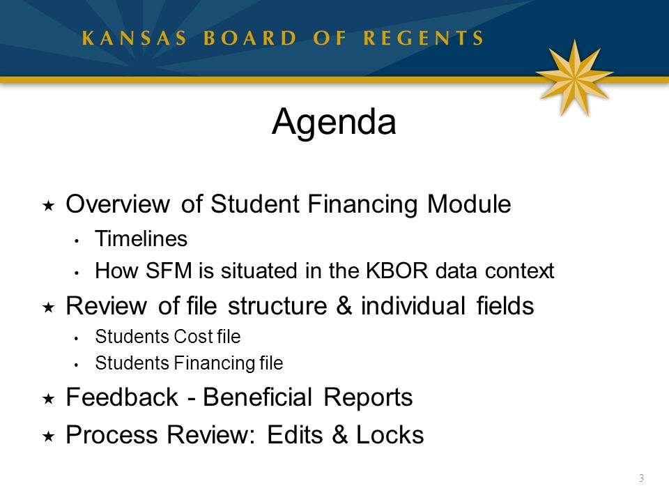 Agenda  Overview of Student Financing Module Timelines How SFM is situated in the KBOR data context  Review of file structure & individual fields Students Cost file Students Financing file  Feedback - Beneficial Reports  Process Review: Edits & Locks 3