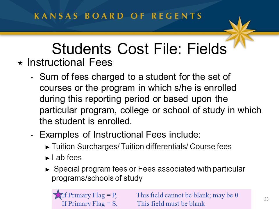 Students Cost File: Fields  Instructional Fees Sum of fees charged to a student for the set of courses or the program in which s/he is enrolled during this reporting period or based upon the particular program, college or school of study in which the student is enrolled.