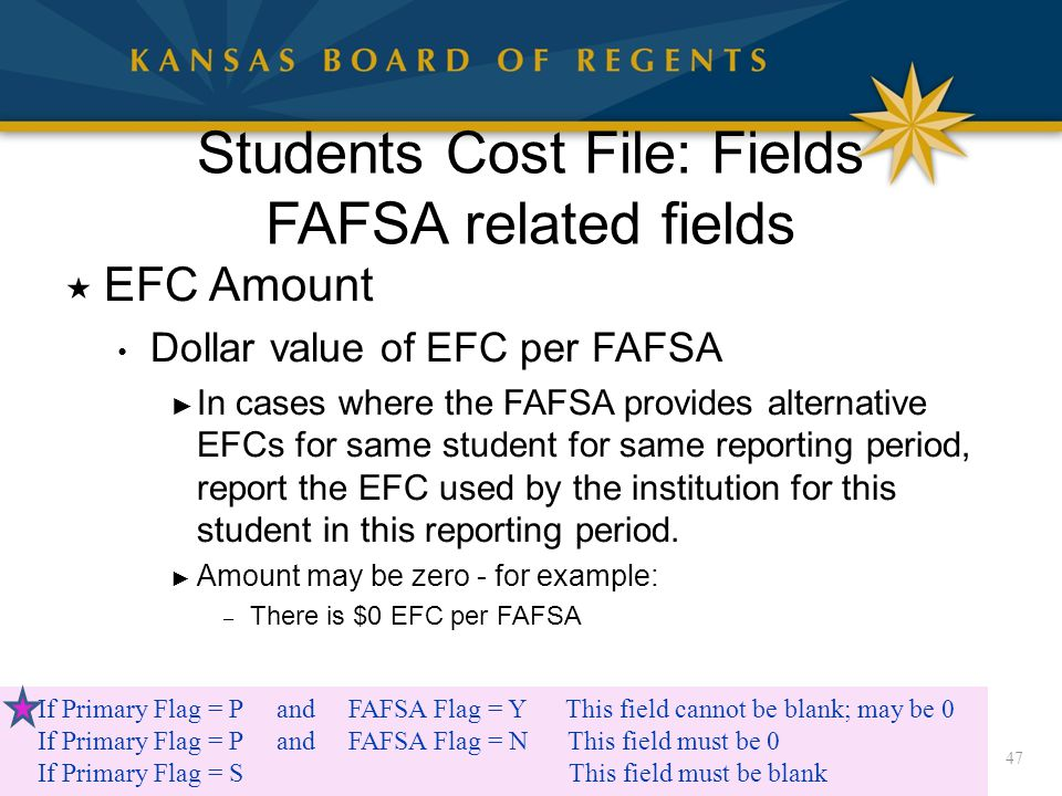 Students Cost File: Fields FAFSA related fields  EFC Amount Dollar value of EFC per FAFSA ► In cases where the FAFSA provides alternative EFCs for same student for same reporting period, report the EFC used by the institution for this student in this reporting period.