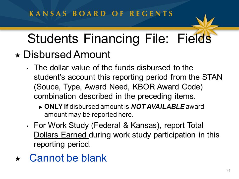 Students Financing File: Fields  Disbursed Amount The dollar value of the funds disbursed to the student's account this reporting period from the STAN (Souce, Type, Award Need, KBOR Award Code) combination described in the preceding items.