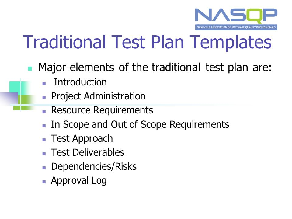 Traditional Test Plan Templates Major elements of the traditional test plan are: Introduction Project Administration Resource Requirements In Scope and Out of Scope Requirements Test Approach Test Deliverables Dependencies/Risks Approval Log