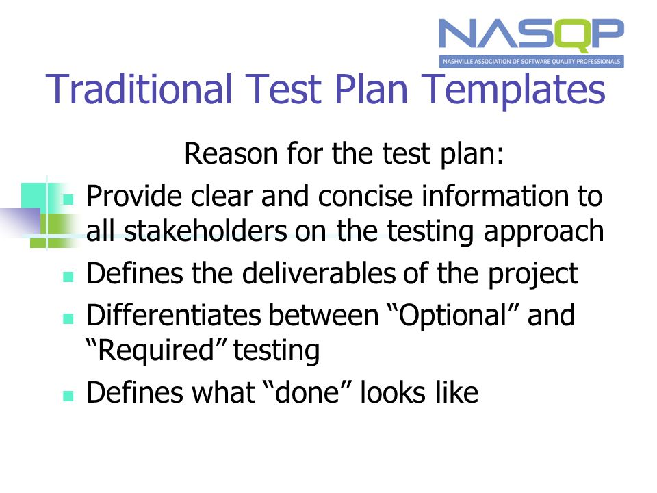Traditional Test Plan Templates Reason for the test plan: Provide clear and concise information to all stakeholders on the testing approach Defines the deliverables of the project Differentiates between Optional and Required testing Defines what done looks like