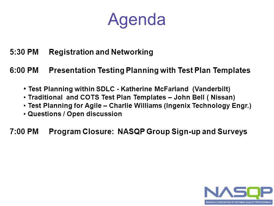 Agenda 5:30 PM Registration and Networking 6:00 PM Presentation Testing Planning with Test Plan Templates Test Planning within SDLC - Katherine McFarland (Vanderbilt) Traditional and COTS Test Plan Templates – John Bell ( Nissan) Test Planning for Agile – Charlie Williams (Ingenix Technology Engr.) Questions / Open discussion 7:00 PM Program Closure: NASQP Group Sign-up and Surveys