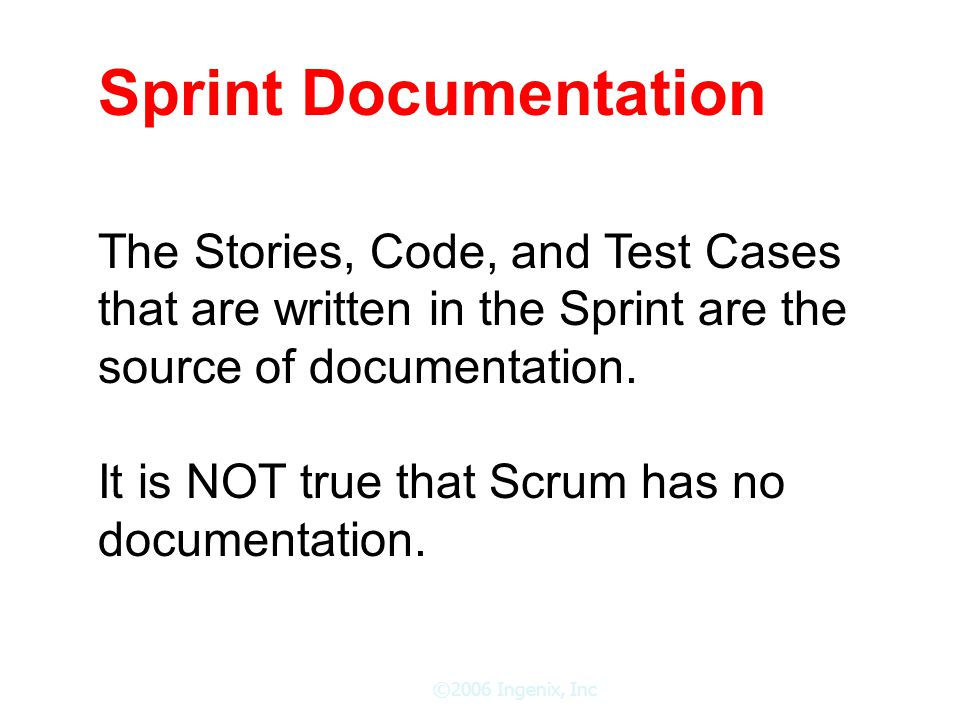 ©2006 Ingenix, Inc Sprint Documentation The Stories, Code, and Test Cases that are written in the Sprint are the source of documentation.
