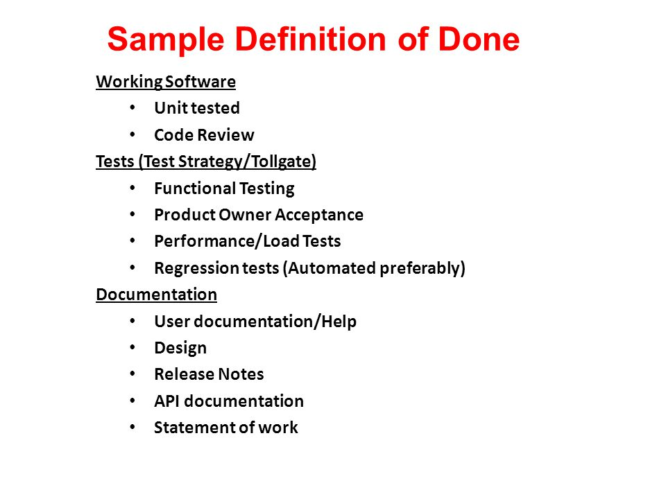 Sample Definition of Done Working Software Unit tested Code Review Tests (Test Strategy/Tollgate) Functional Testing Product Owner Acceptance Performance/Load Tests Regression tests (Automated preferably) Documentation User documentation/Help Design Release Notes API documentation Statement of work