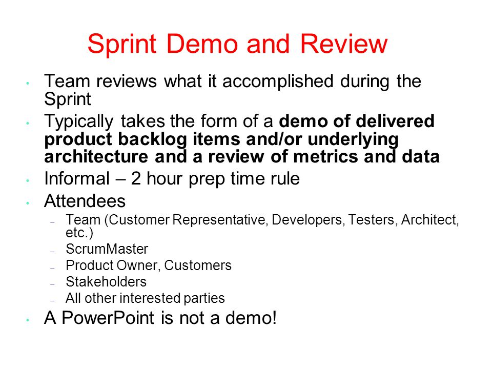 Sprint Demo and Review Team reviews what it accomplished during the Sprint Typically takes the form of a demo of delivered product backlog items and/or underlying architecture and a review of metrics and data Informal – 2 hour prep time rule Attendees – Team (Customer Representative, Developers, Testers, Architect, etc.) – ScrumMaster – Product Owner, Customers – Stakeholders – All other interested parties A PowerPoint is not a demo!