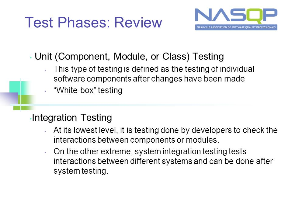Test Phases: Review Unit (Component, Module, or Class) Testing This type of testing is defined as the testing of individual software components after changes have been made White-box testing Integration Testing At its lowest level, it is testing done by developers to check the interactions between components or modules.