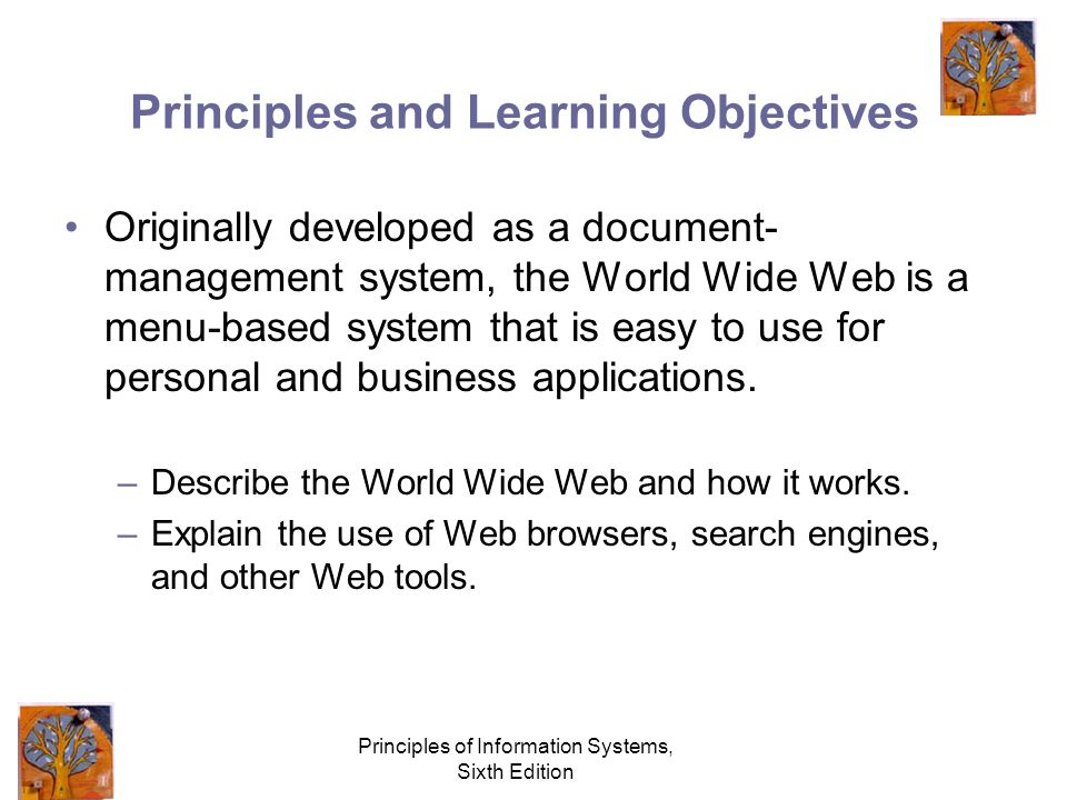 Principles of Information Systems, Sixth Edition Principles and Learning Objectives Originally developed as a document- management system, the World Wide Web is a menu-based system that is easy to use for personal and business applications.