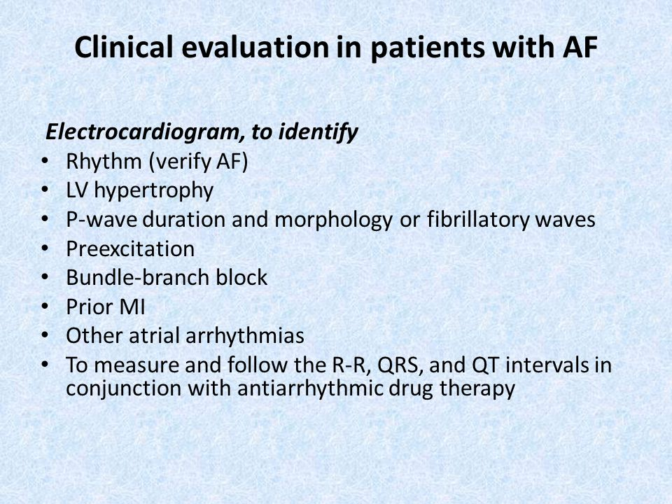 Clinical evaluation in patients with AF Electrocardiogram, to identify Rhythm (verify AF) LV hypertrophy P-wave duration and morphology or fibrillatory waves Preexcitation Bundle-branch block Prior MI Other atrial arrhythmias To measure and follow the R-R, QRS, and QT intervals in conjunction with antiarrhythmic drug therapy