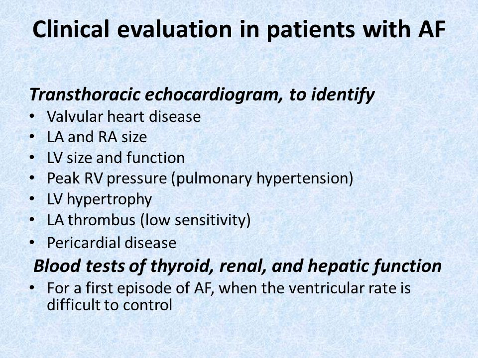 Clinical evaluation in patients with AF Transthoracic echocardiogram, to identify Valvular heart disease LA and RA size LV size and function Peak RV pressure (pulmonary hypertension) LV hypertrophy LA thrombus (low sensitivity) Pericardial disease Blood tests of thyroid, renal, and hepatic function For a first episode of AF, when the ventricular rate is difficult to control