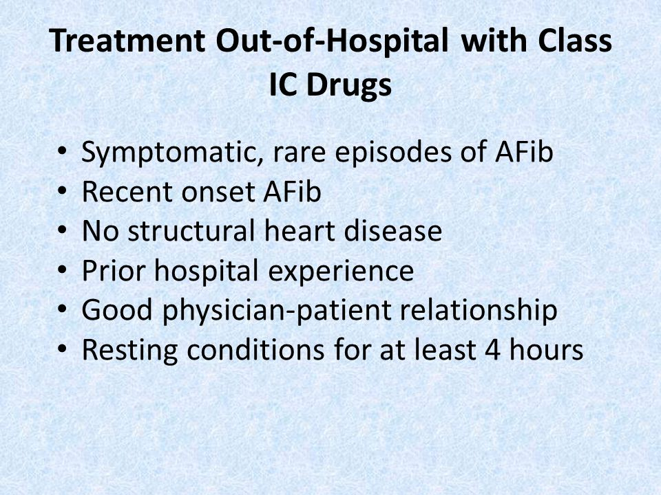 Treatment Out-of-Hospital with Class IC Drugs Symptomatic, rare episodes of AFib Recent onset AFib No structural heart disease Prior hospital experience Good physician-patient relationship Resting conditions for at least 4 hours