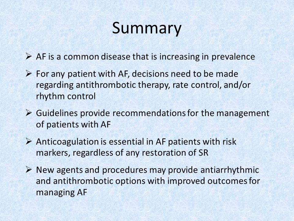 Summary  AF is a common disease that is increasing in prevalence  For any patient with AF, decisions need to be made regarding antithrombotic therapy, rate control, and/or rhythm control  Guidelines provide recommendations for the management of patients with AF  Anticoagulation is essential in AF patients with risk markers, regardless of any restoration of SR  New agents and procedures may provide antiarrhythmic and antithrombotic options with improved outcomes for managing AF