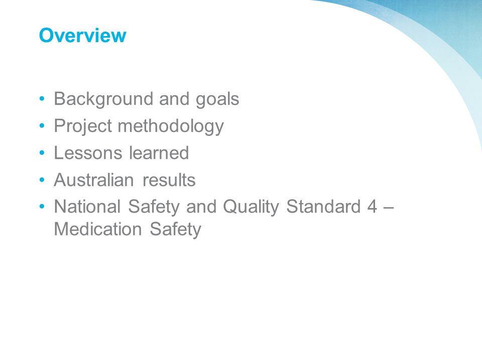 Overview Background and goals Project methodology Lessons learned Australian results National Safety and Quality Standard 4 – Medication Safety