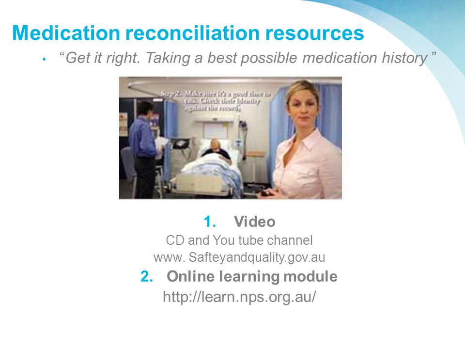 "Medication reconciliation resources ""Get it right. Taking a best possible medication history "" 1. Video CD and You tube channel www. Safteyandquality."